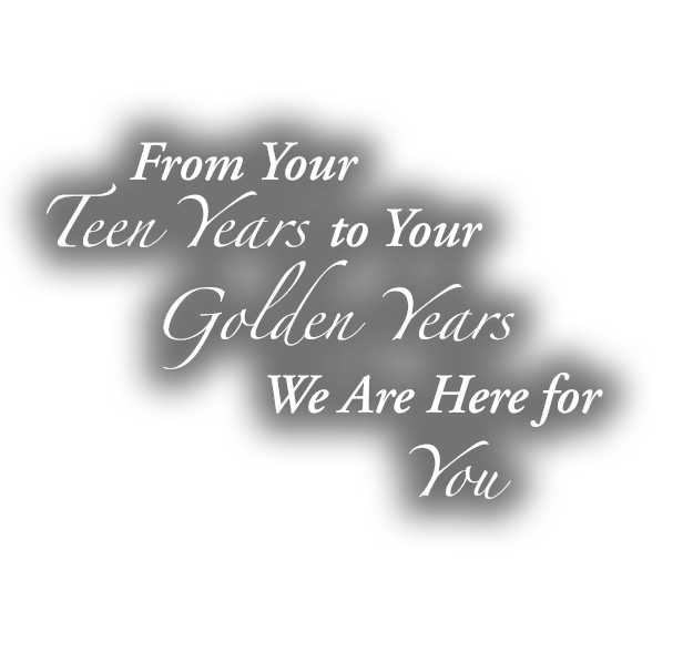 From Your Teen to your Golden Years - We are here for you